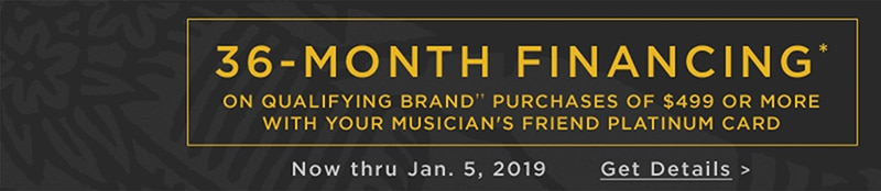 36 month financing* on qualifying brand†† purchases of 499 dollars or more with your Musician's Friend Platinum Card. Now thru January 5, 2019. Get Details.