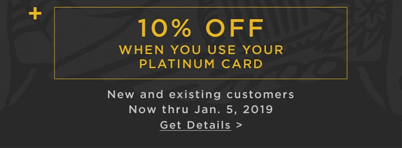 plus 10 percent off when you use your Platinum Card. New and existing customers. Now thru January 5, 2019. Get Details.