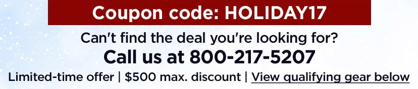 Coupon code: H.O.L.I.D.A.Y.1.7. Can't find the deal you're looking for? Call us at 800-217-5207. Limited-time offer | 500 dollar maximum discount | View qualifying gear below.