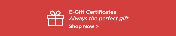 E-Gift Certificates. Always the perfect gift. Shop Now.