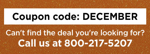 Coupon code D E C E M B E R. Can't find the deal you're looking for? Call us at 800 2 1 7 5 2 0 7.