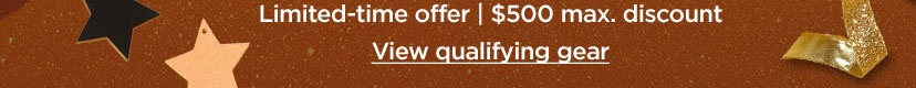 Limited-time offer 500 dollars maximum discount. View qualifying gear