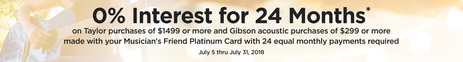 0 percent interest for 24 months on Taylor purchases of 1499 dollars or more and Gibson acoustic purchases of 299 dollars or more made with your Musician's Friend Platinum Card with 24 equal monthly payments required. July 5 through July 31, 2018.