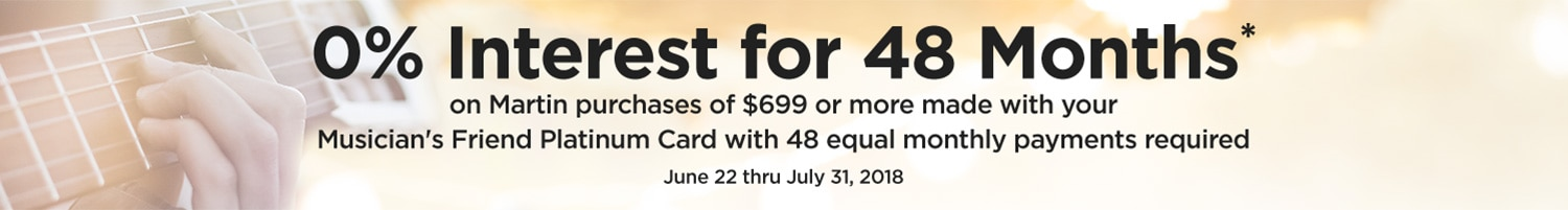 0 percent interest for 48 months on Martin purchases of 699 dollars or more made with your Musician's Friend Platinum Card with 48 equal monthly payments required. June 22 through July 31, 2018.