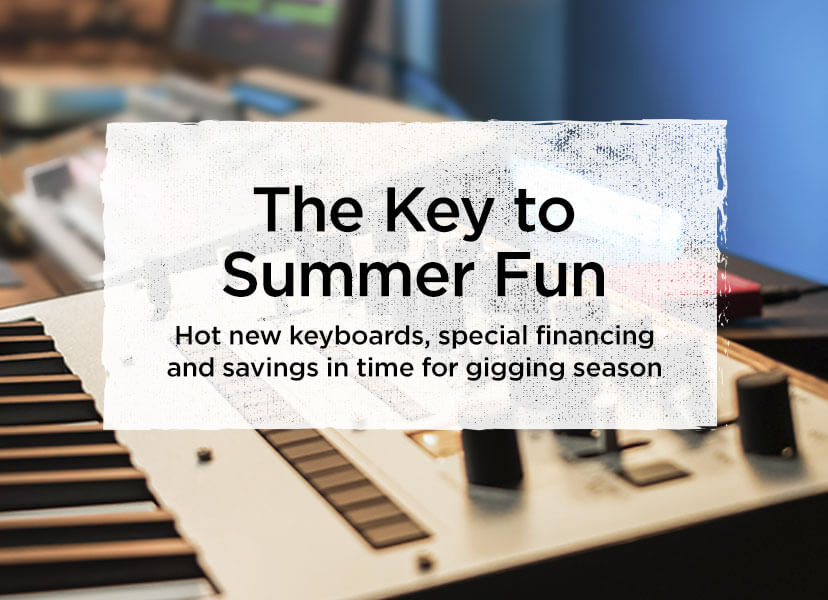 The Key to Summer Fun. Hot new keyboards, special financing and savings in time for gigging season.