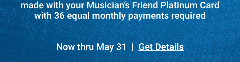 made with your Musician's Friend Platinum Card with 36 equal monthly payments required. Now thru May 31. Get details.