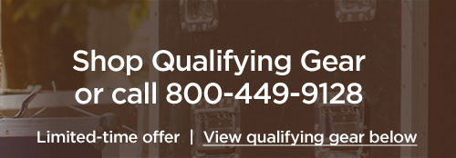Shop Qualifying Gear or call 800 449 9128. Limited-time offer. View qualifying gear below.