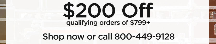 200 dollars off qualifying orders of 799 Dollars plus. Shop now or call 800 449 9128.