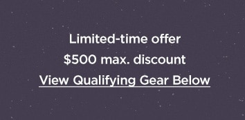 Limited time offer. 500 Dollars maximum discount. View qualifying gear below.