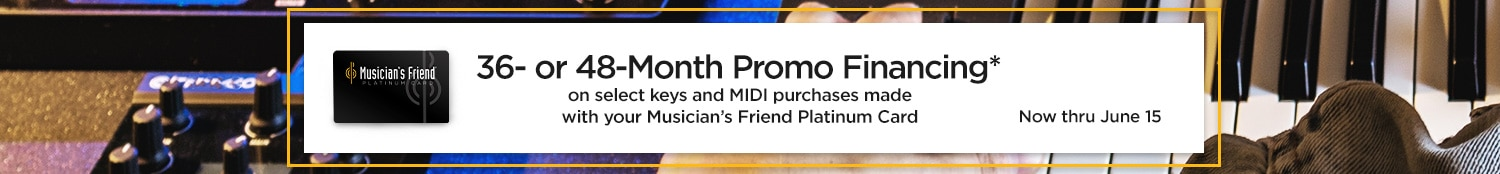36 of 48 month promo financing on select keys and MIDI purchases made with your Musician's Friend Platinum Card. Now thru June 15.