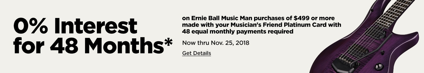0% Interest for 48 Months* on Ernie Ball Music Man purchases of $499 or more made with your Musician's Friend Platinum Card with 48 equal monthly payments required Now thru Nov. 25, 2018 Get Details