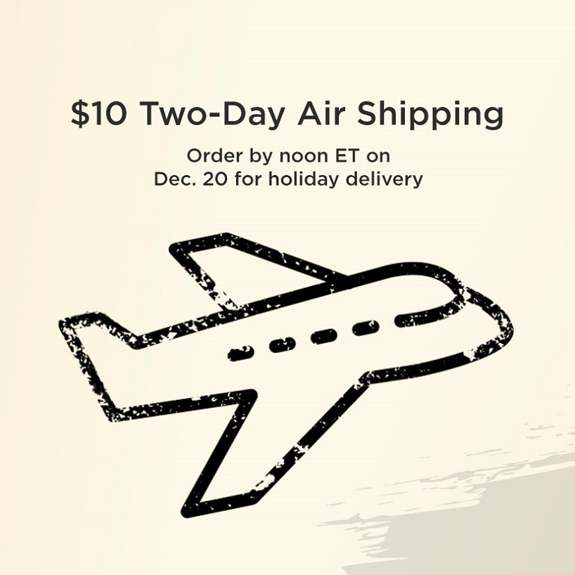 $10 Two-Day Shipping.  Order by noon ET Dec. 20 for holiday delivery