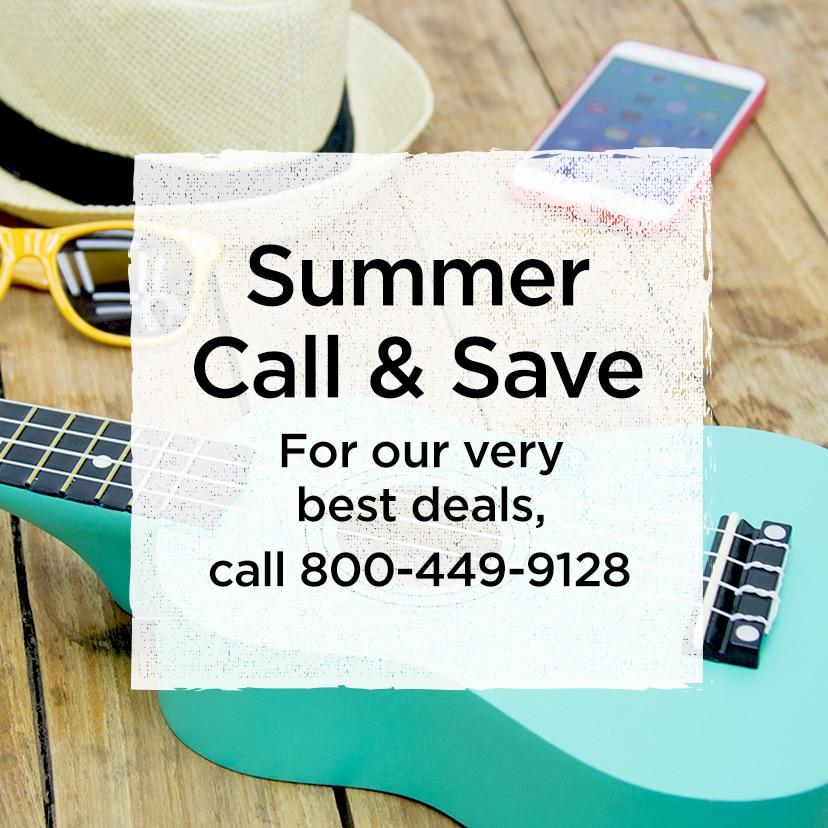 Summer Call & Save. For our very best deals, call 800-449-9128