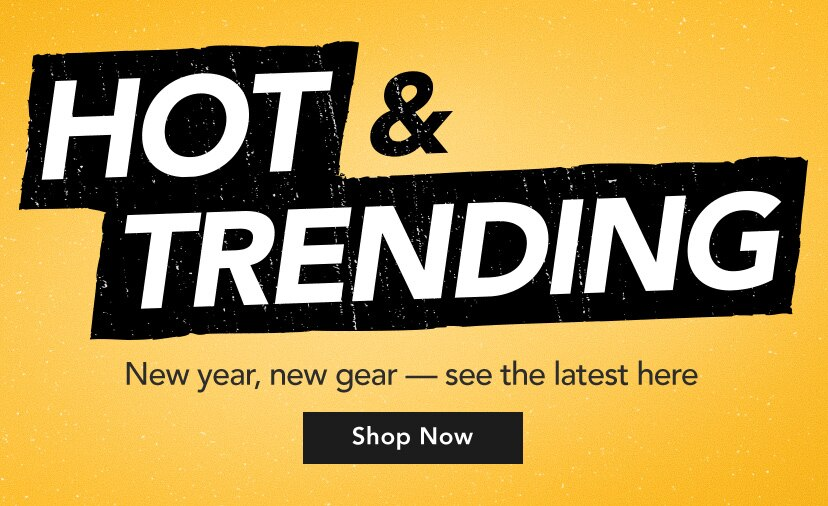 Hot and Trending. New year, new gear.  See the latest and greatest here